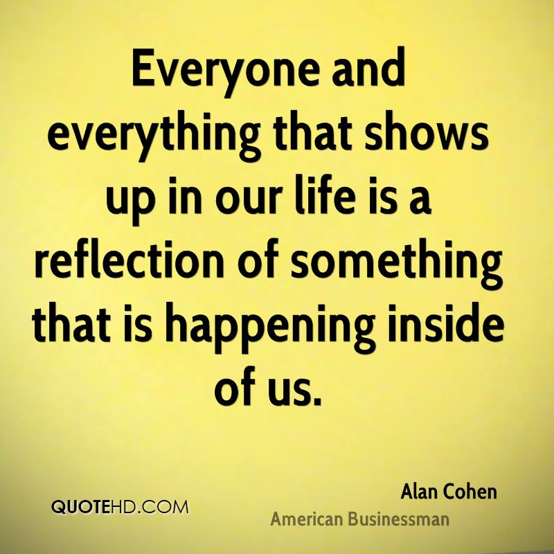 Everyone and everything that shows up in our life is a reflection of something that is happening inside of us.