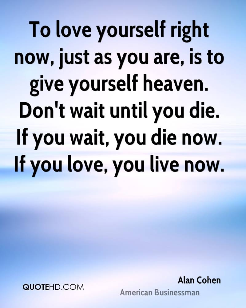 To love yourself right now, just as you are, is to give yourself heaven. Don't wait until you die. If you wait, you die now. If you love, you live now.