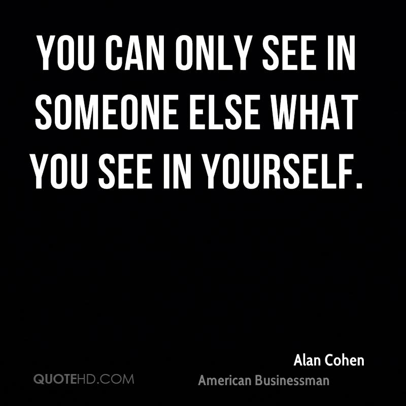 You can only see in someone else what you see in yourself.