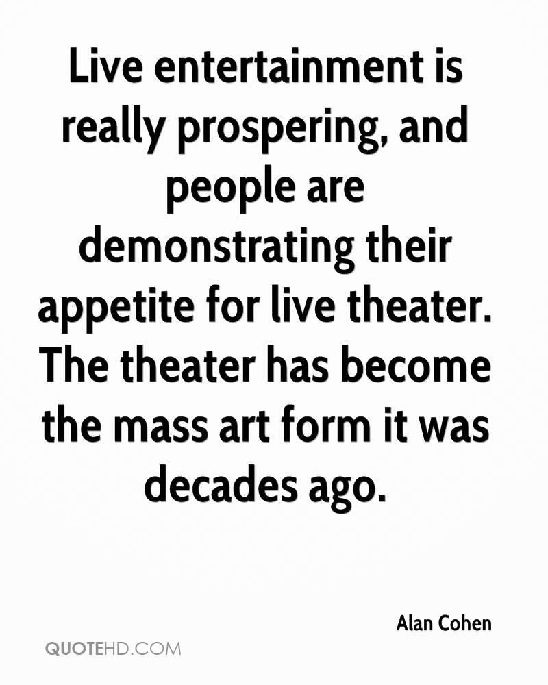 Live entertainment is really prospering, and people are demonstrating their appetite for live theater. The theater has become the mass art form it was decades ago.