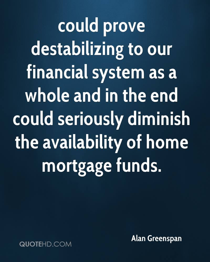 could prove destabilizing to our financial system as a whole and in the end could seriously diminish the availability of home mortgage funds.