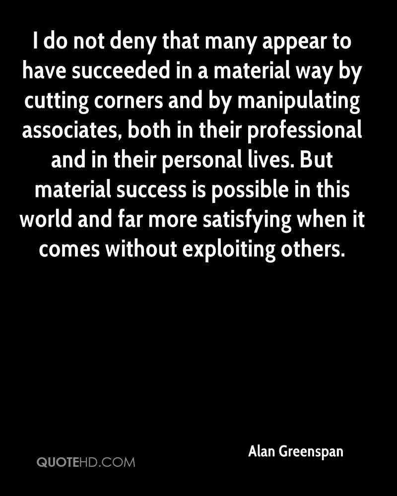 I do not deny that many appear to have succeeded in a material way by cutting corners and by manipulating associates, both in their professional and in their personal lives. But material success is possible in this world and far more satisfying when it comes without exploiting others.