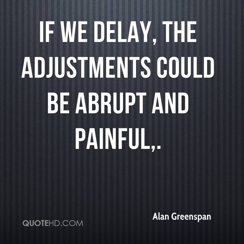 If we delay, the adjustments could be abrupt and painful.