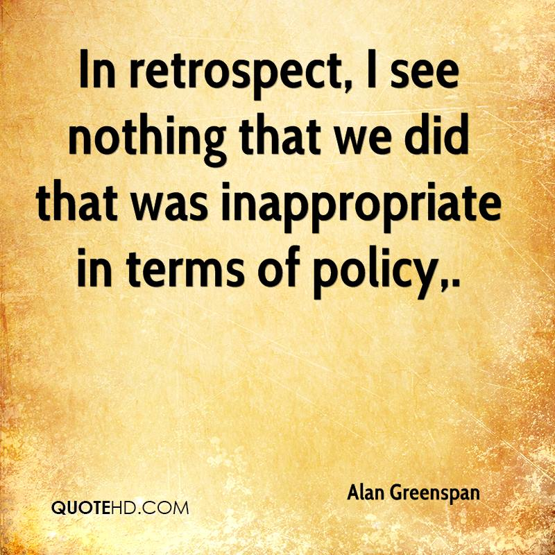 In retrospect, I see nothing that we did that was inappropriate in terms of policy.