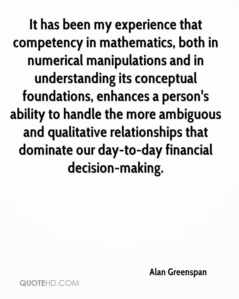 It has been my experience that competency in mathematics, both in numerical manipulations and in understanding its conceptual foundations, enhances a person's ability to handle the more ambiguous and qualitative relationships that dominate our day-to-day financial decision-making.