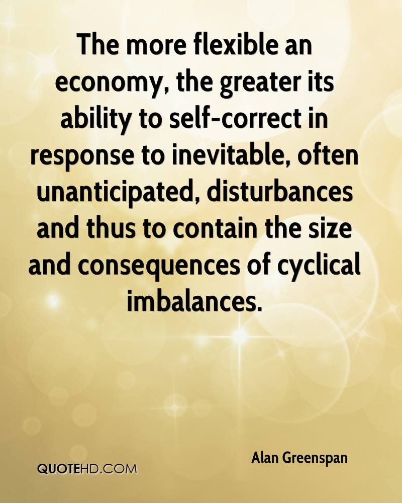 The more flexible an economy, the greater its ability to self-correct in response to inevitable, often unanticipated, disturbances and thus to contain the size and consequences of cyclical imbalances.