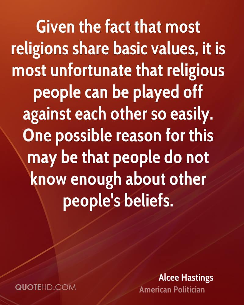 Given the fact that most religions share basic values, it is most unfortunate that religious people can be played off against each other so easily. One possible reason for this may be that people do not know enough about other people's beliefs.