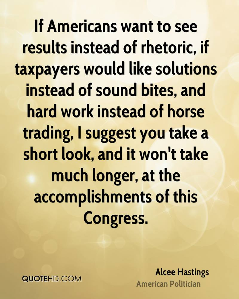 If Americans want to see results instead of rhetoric, if taxpayers would like solutions instead of sound bites, and hard work instead of horse trading, I suggest you take a short look, and it won't take much longer, at the accomplishments of this Congress.