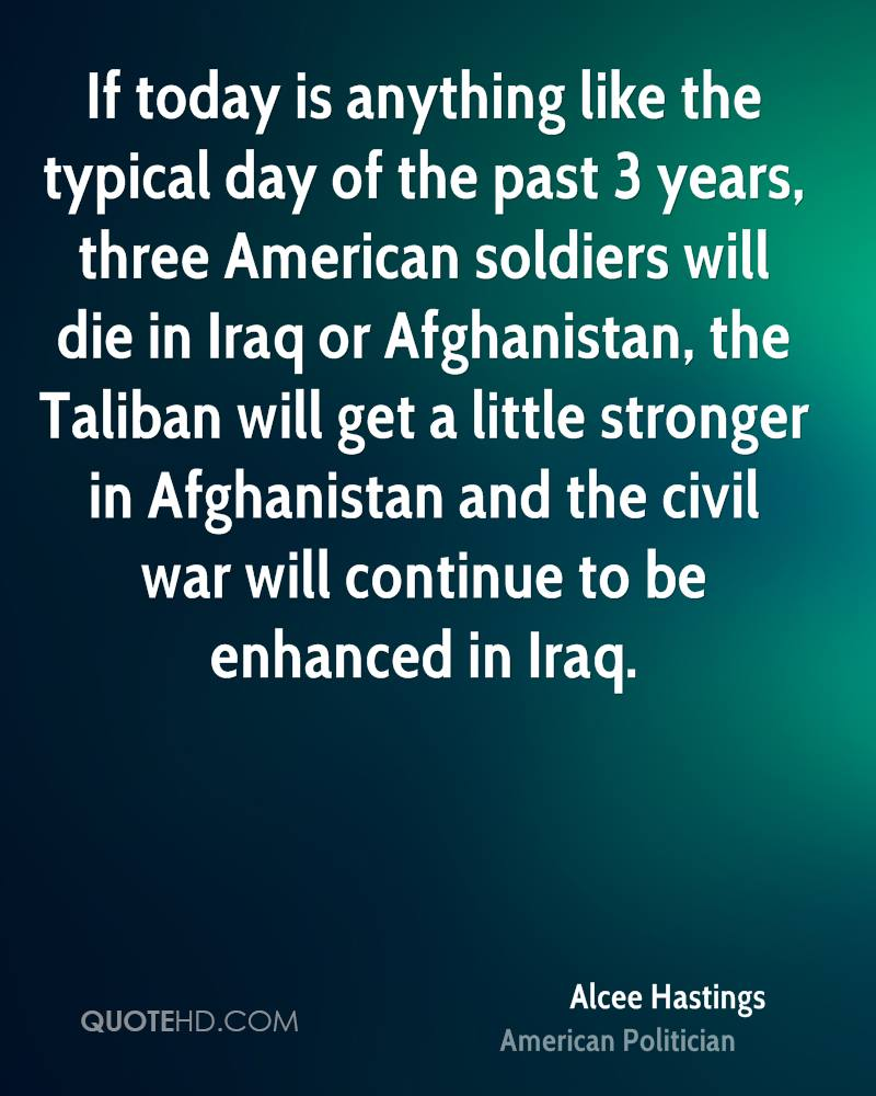 If today is anything like the typical day of the past 3 years, three American soldiers will die in Iraq or Afghanistan, the Taliban will get a little stronger in Afghanistan and the civil war will continue to be enhanced in Iraq.