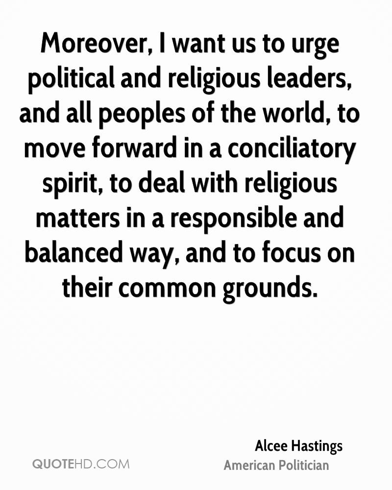 Moreover, I want us to urge political and religious leaders, and all peoples of the world, to move forward in a conciliatory spirit, to deal with religious matters in a responsible and balanced way, and to focus on their common grounds.