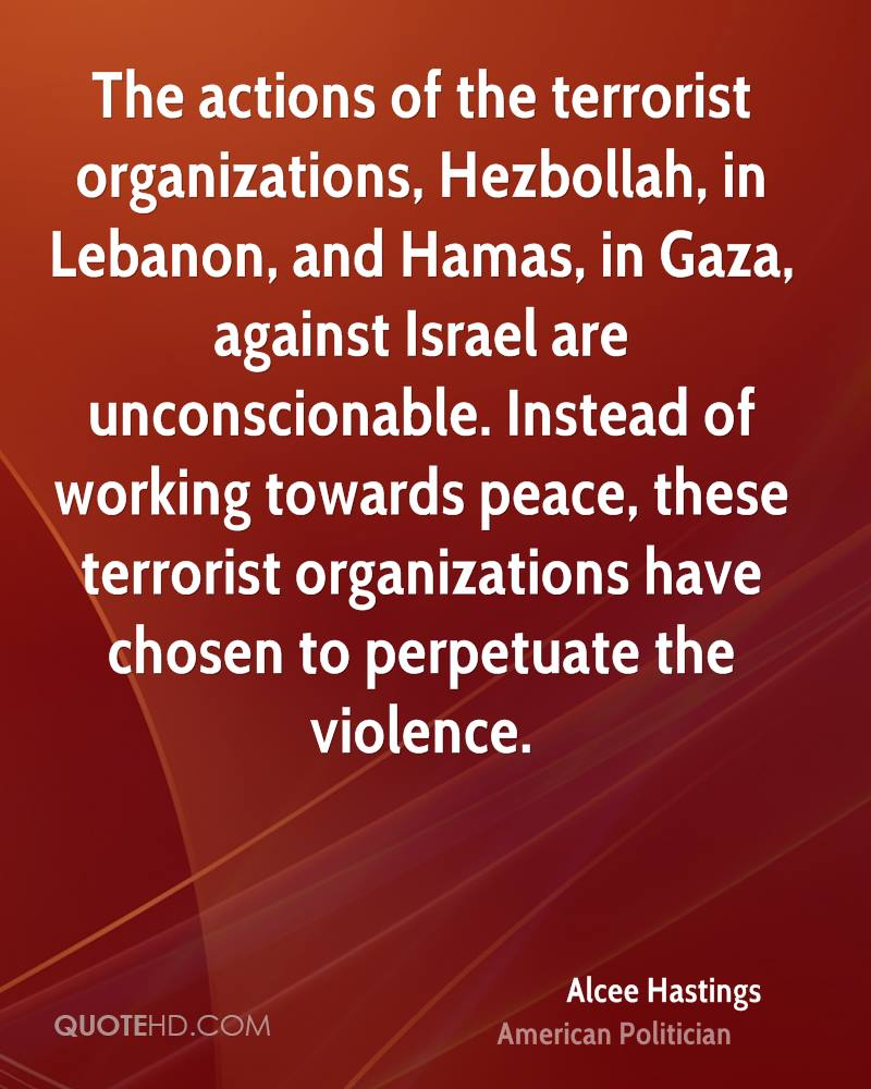 The actions of the terrorist organizations, Hezbollah, in Lebanon, and Hamas, in Gaza, against Israel are unconscionable. Instead of working towards peace, these terrorist organizations have chosen to perpetuate the violence.