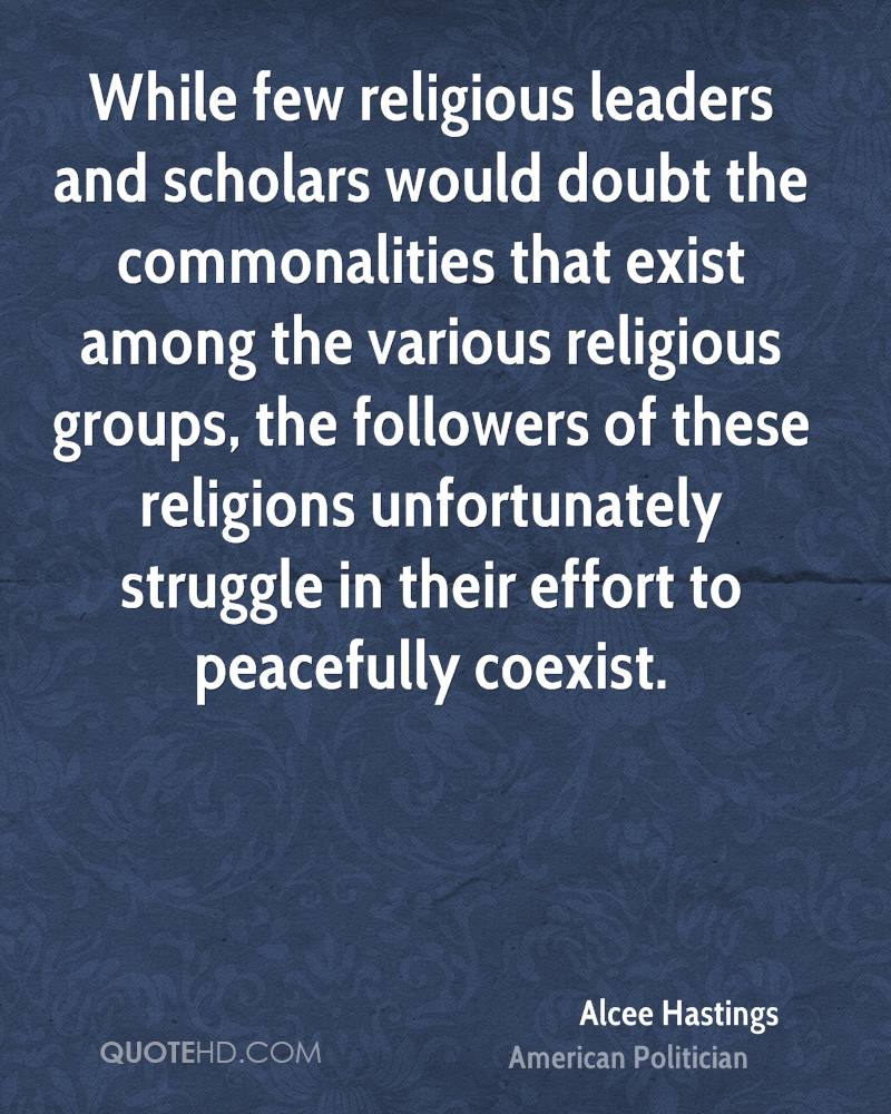 While few religious leaders and scholars would doubt the commonalities that exist among the various religious groups, the followers of these religions unfortunately struggle in their effort to peacefully coexist.