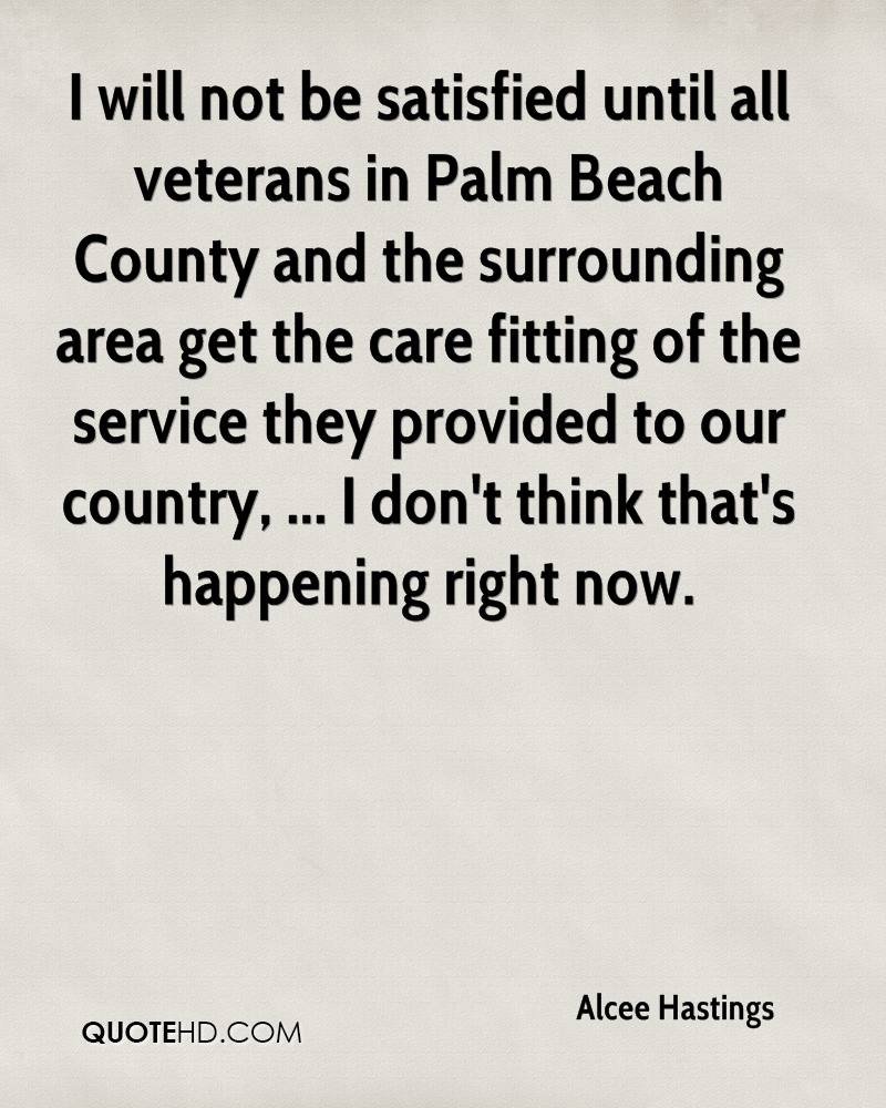 I will not be satisfied until all veterans in Palm Beach County and the surrounding area get the care fitting of the service they provided to our country, ... I don't think that's happening right now.