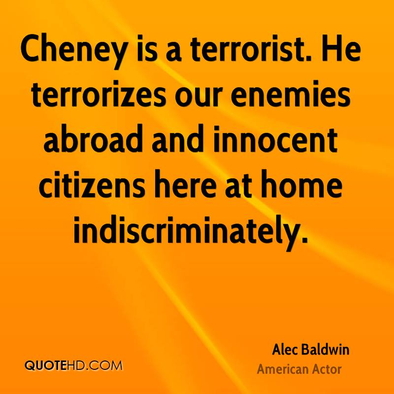 Cheney is a terrorist. He terrorizes our enemies abroad and innocent citizens here at home indiscriminately.