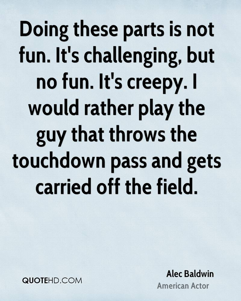 Doing these parts is not fun. It's challenging, but no fun. It's creepy. I would rather play the guy that throws the touchdown pass and gets carried off the field.