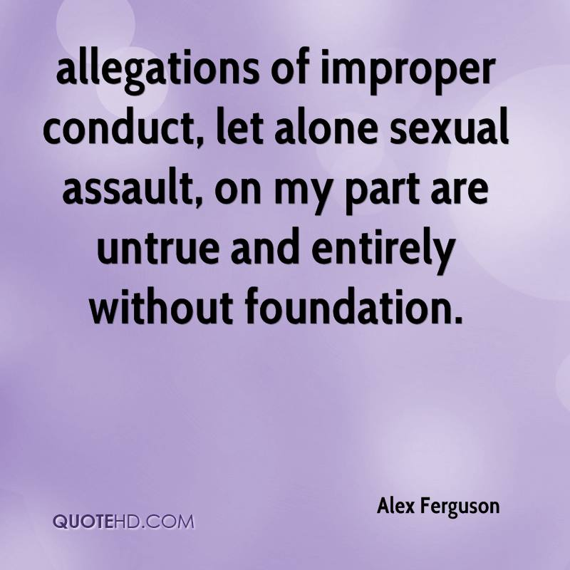 allegations of improper conduct, let alone sexual assault, on my part are untrue and entirely without foundation.