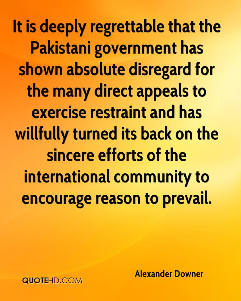 It is deeply regrettable that the Pakistani government has shown absolute disregard for the many direct appeals to exercise restraint and has willfully turned its back on the sincere efforts of the international community to encourage reason to prevail.