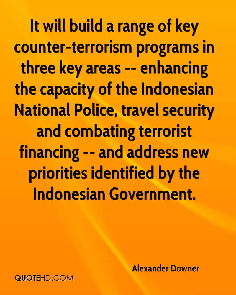 It will build a range of key counter-terrorism programs in three key areas -- enhancing the capacity of the Indonesian National Police, travel security and combating terrorist financing -- and address new priorities identified by the Indonesian Government.