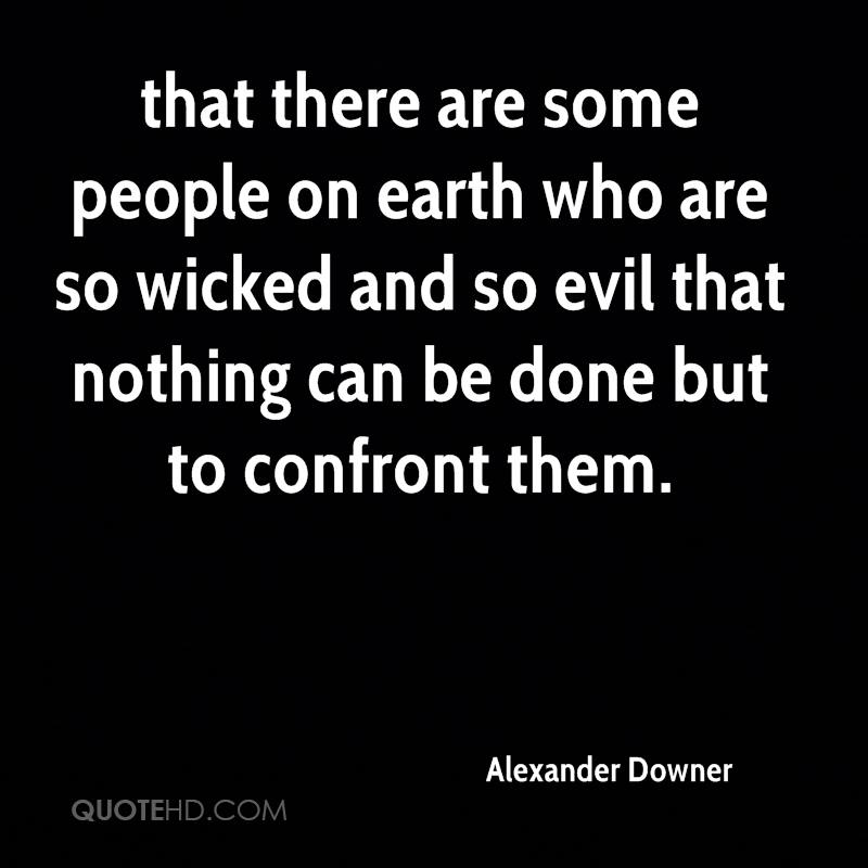 that there are some people on earth who are so wicked and so evil that nothing can be done but to confront them.