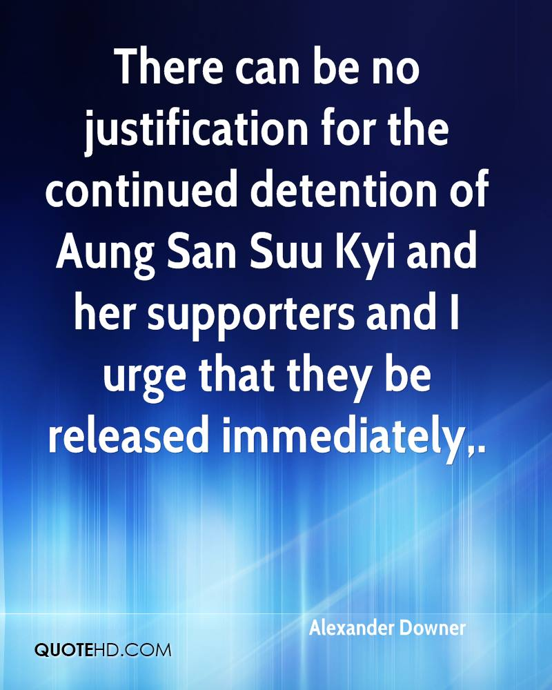 There can be no justification for the continued detention of Aung San Suu Kyi and her supporters and I urge that they be released immediately.