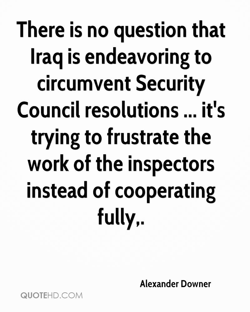 There is no question that Iraq is endeavoring to circumvent Security Council resolutions ... it's trying to frustrate the work of the inspectors instead of cooperating fully.