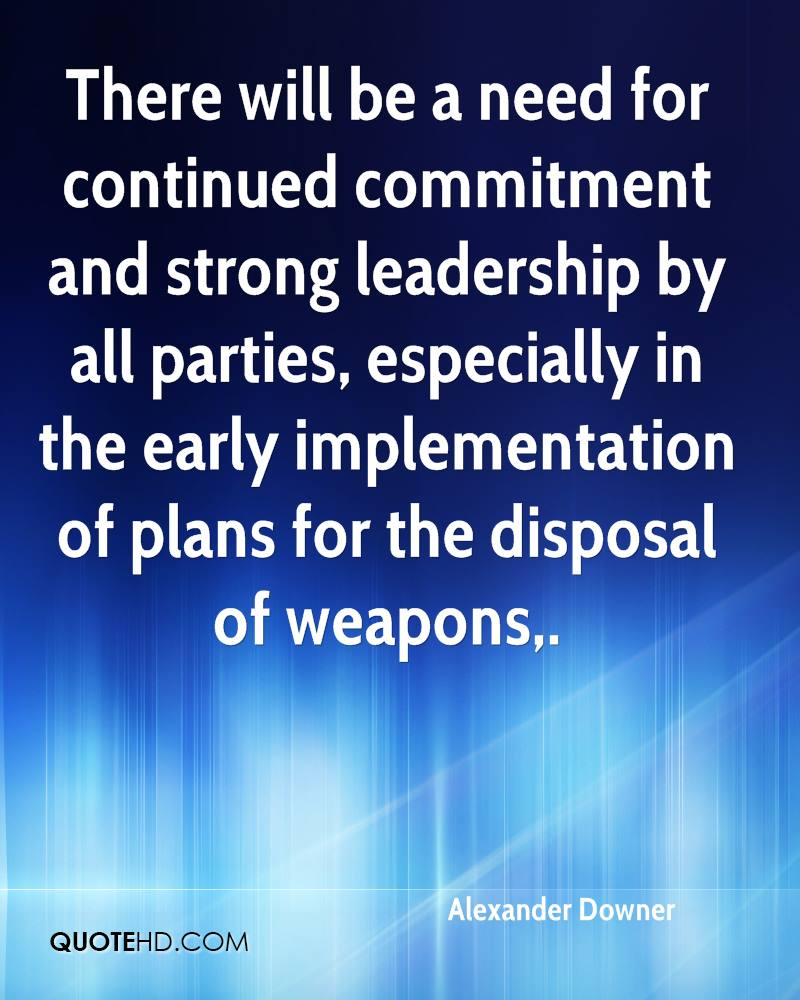 There will be a need for continued commitment and strong leadership by all parties, especially in the early implementation of plans for the disposal of weapons.