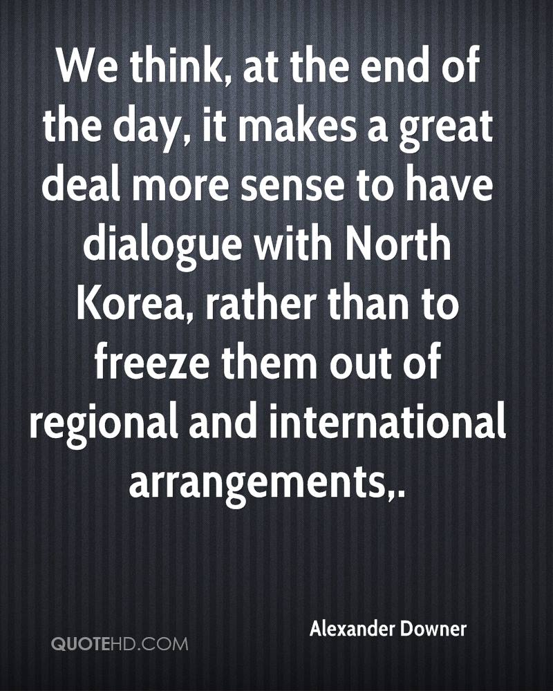 We think, at the end of the day, it makes a great deal more sense to have dialogue with North Korea, rather than to freeze them out of regional and international arrangements.