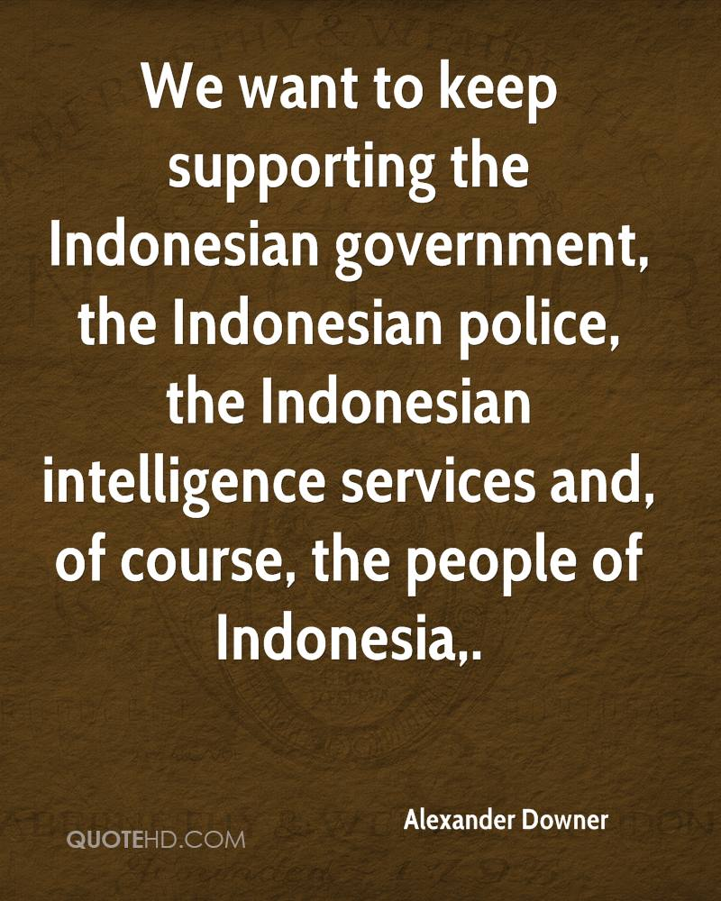 We want to keep supporting the Indonesian government, the Indonesian police, the Indonesian intelligence services and, of course, the people of Indonesia.