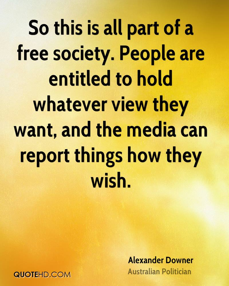 So this is all part of a free society. People are entitled to hold whatever view they want, and the media can report things how they wish.