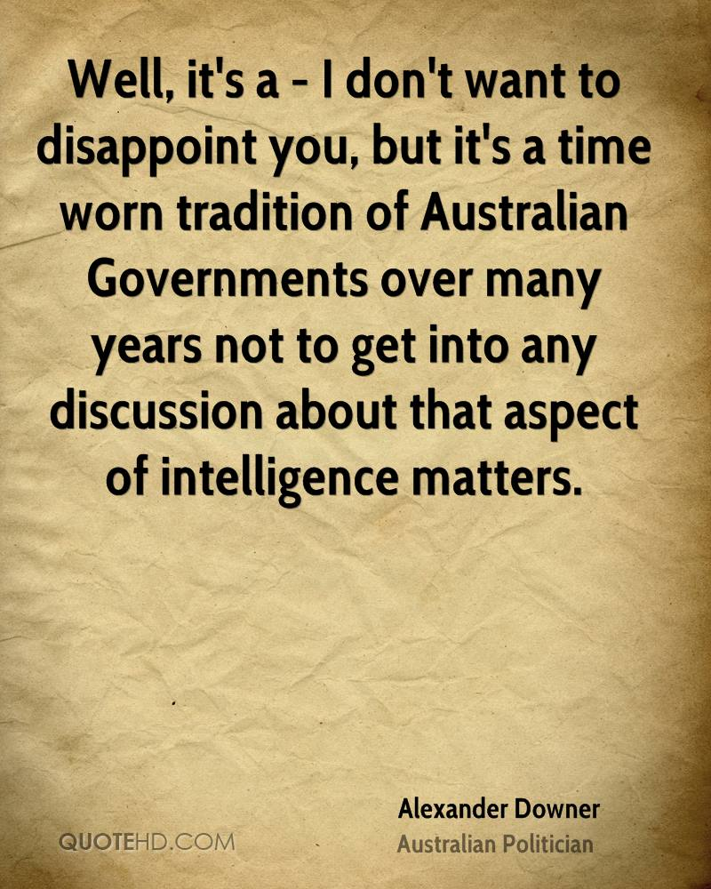 Well, it's a - I don't want to disappoint you, but it's a time worn tradition of Australian Governments over many years not to get into any discussion about that aspect of intelligence matters.