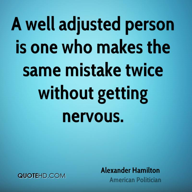 A well adjusted person is one who makes the same mistake twice without getting nervous.