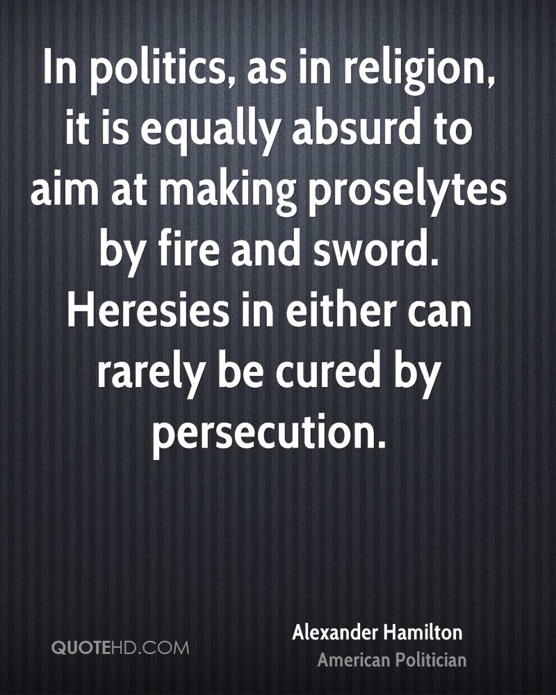 In politics, as in religion, it is equally absurd to aim at making proselytes by fire and sword. Heresies in either can rarely be cured by persecution.