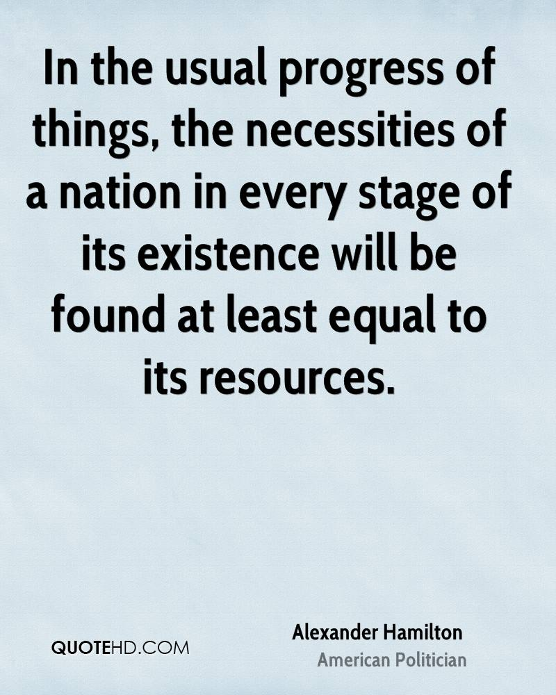 In the usual progress of things, the necessities of a nation in every stage of its existence will be found at least equal to its resources.