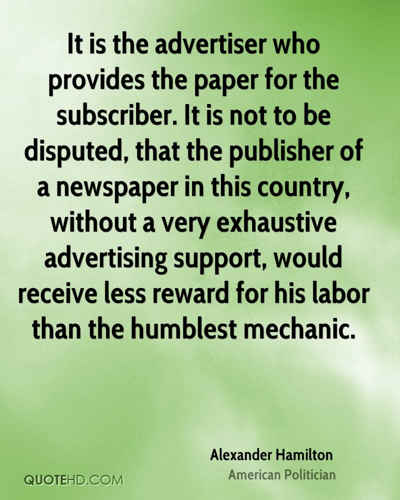 It is the advertiser who provides the paper for the subscriber. It is not to be disputed, that the publisher of a newspaper in this country, without a very exhaustive advertising support, would receive less reward for his labor than the humblest mechanic.