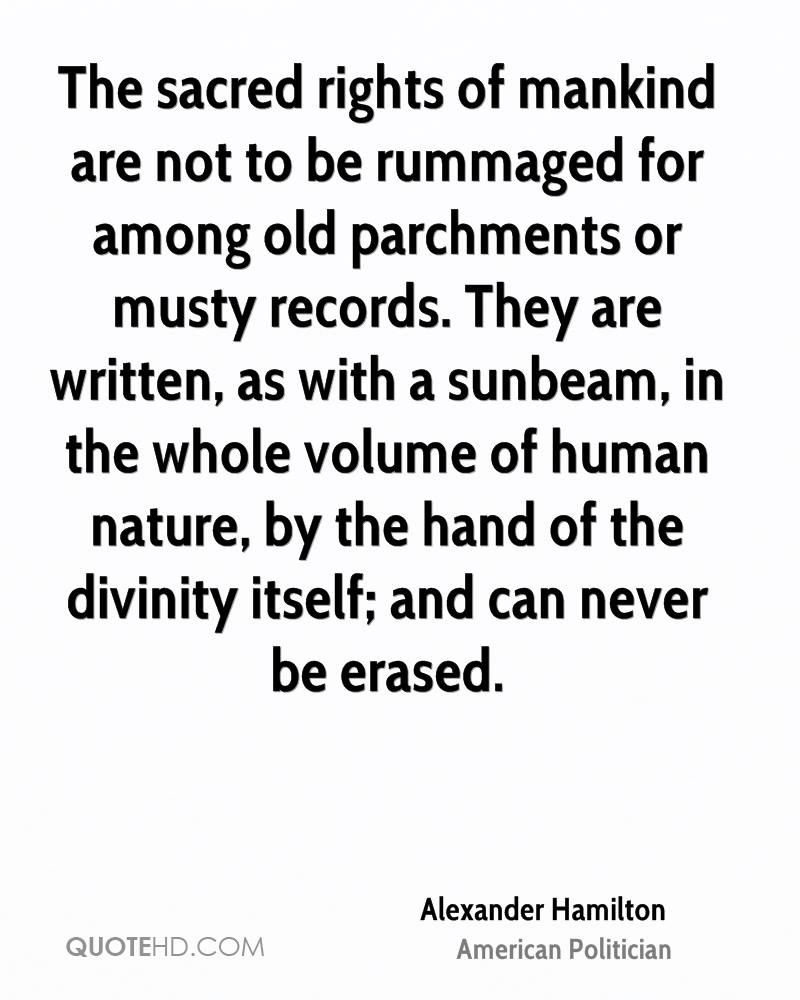 The sacred rights of mankind are not to be rummaged for among old parchments or musty records. They are written, as with a sunbeam, in the whole volume of human nature, by the hand of the divinity itself; and can never be erased.