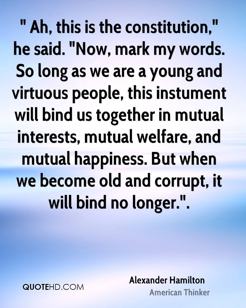 """ Ah, this is the constitution,"" he said. ""Now, mark my words. So long as we are a young and virtuous people, this instument will bind us together in mutual interests, mutual welfare, and mutual happiness. But when we become old and corrupt, it will bind no longer.""."