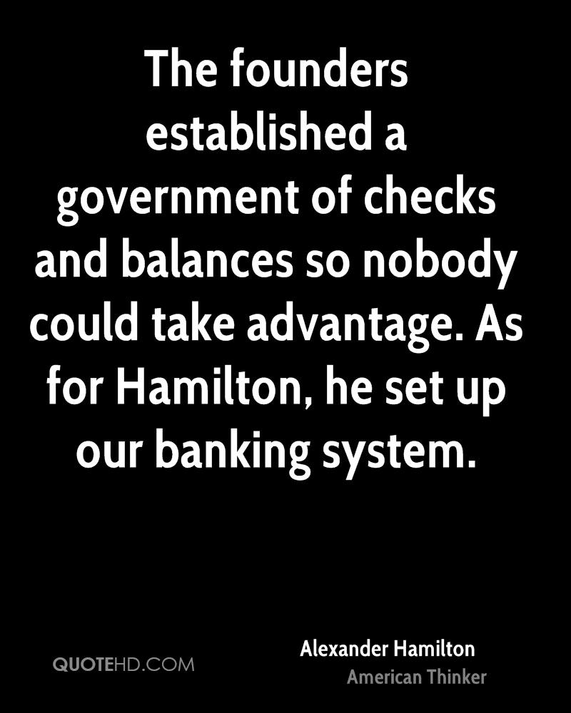 The founders established a government of checks and balances so nobody could take advantage. As for Hamilton, he set up our banking system.