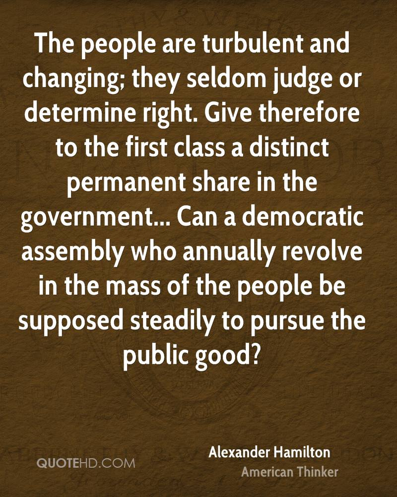 The people are turbulent and changing; they seldom judge or determine right. Give therefore to the first class a distinct permanent share in the government... Can a democratic assembly who annually revolve in the mass of the people be supposed steadily to pursue the public good?