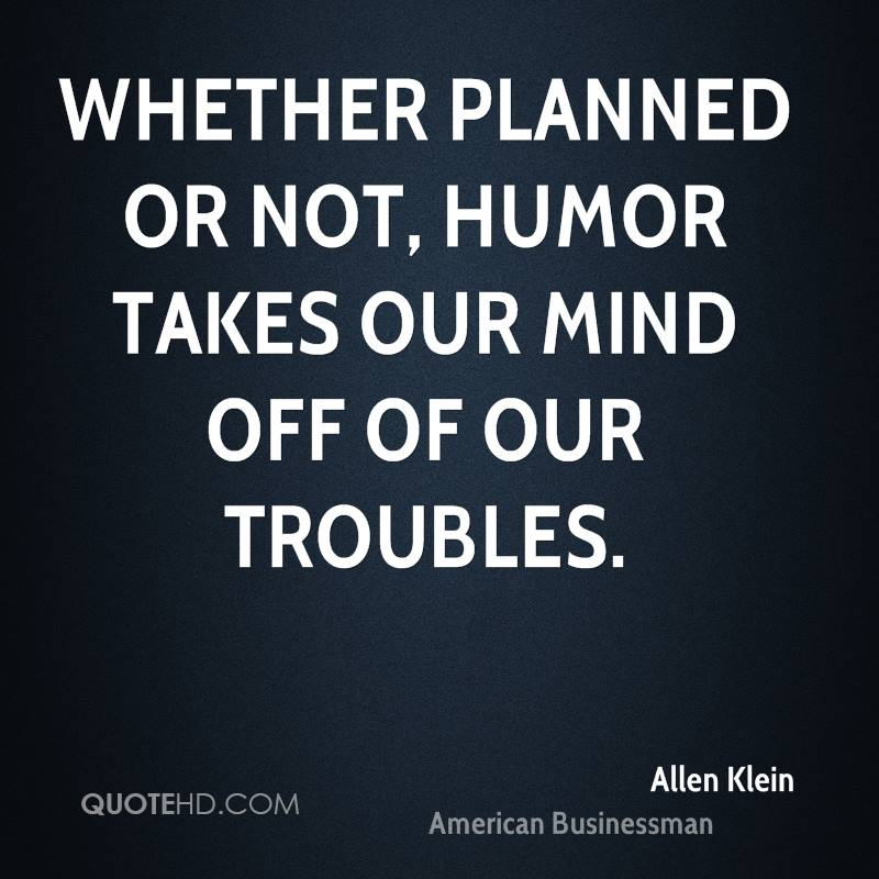 Whether planned or not, humor takes our mind off of our troubles.