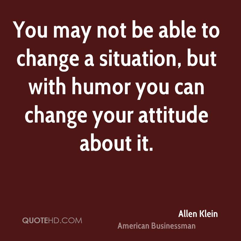 You may not be able to change a situation, but with humor you can change your attitude about it.