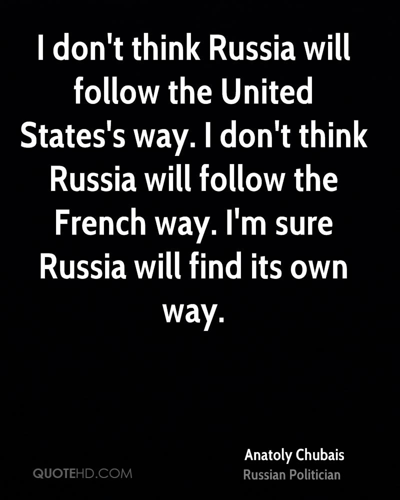 I don't think Russia will follow the United States's way. I don't think Russia will follow the French way. I'm sure Russia will find its own way.