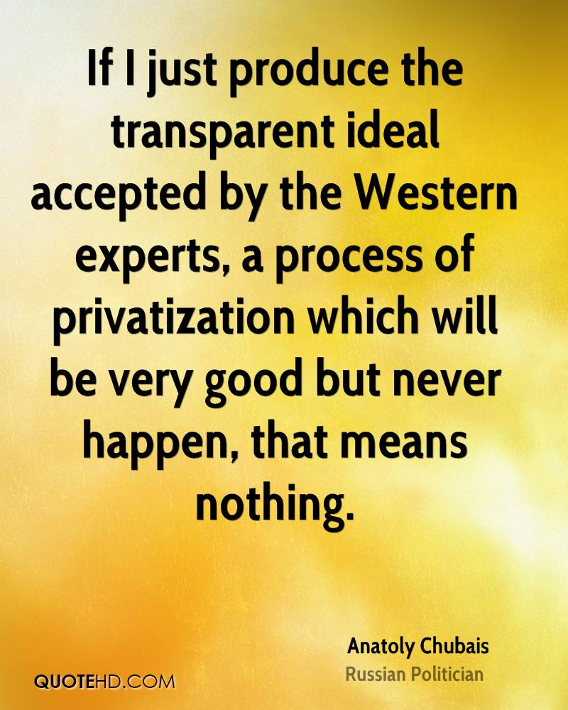 If I just produce the transparent ideal accepted by the Western experts, a process of privatization which will be very good but never happen, that means nothing.