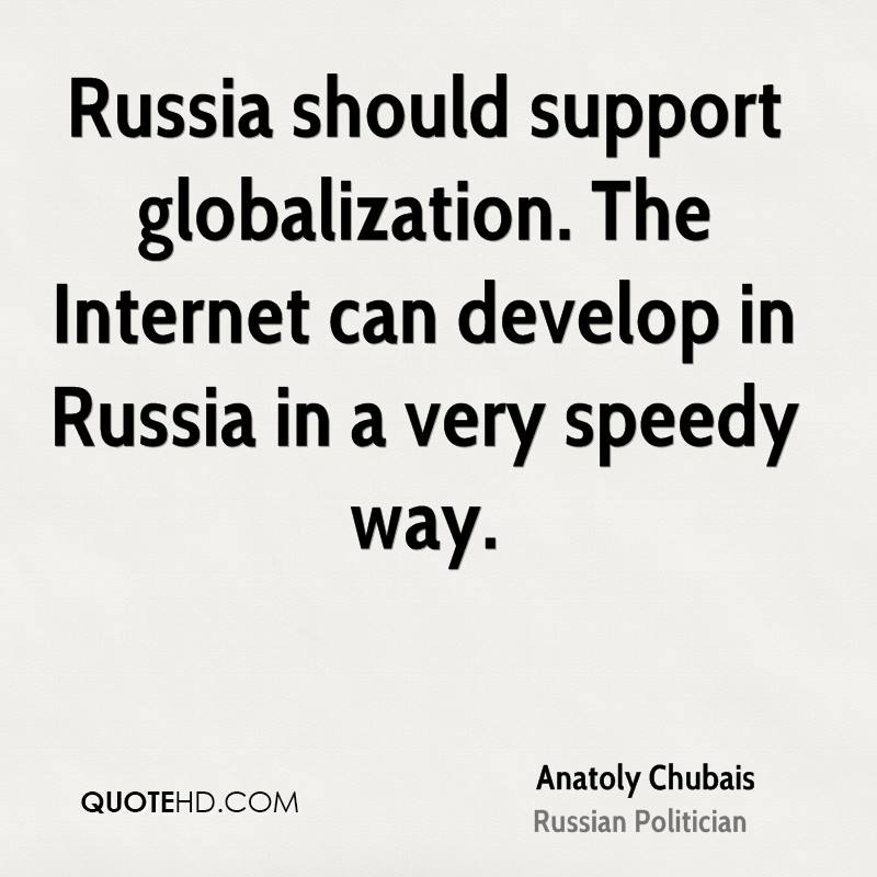Russia should support globalization. The Internet can develop in Russia in a very speedy way.