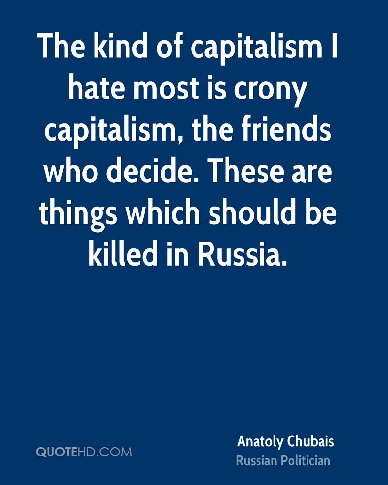 The kind of capitalism I hate most is crony capitalism, the friends who decide. These are things which should be killed in Russia.