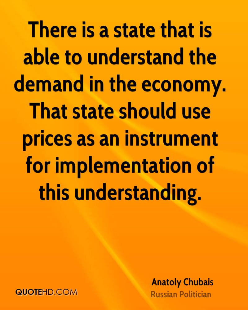 There is a state that is able to understand the demand in the economy. That state should use prices as an instrument for implementation of this understanding.