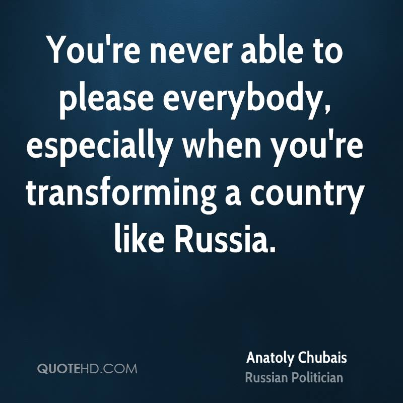 You're never able to please everybody, especially when you're transforming a country like Russia.