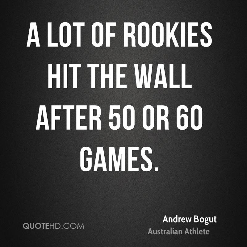A lot of rookies hit the wall after 50 or 60 games.