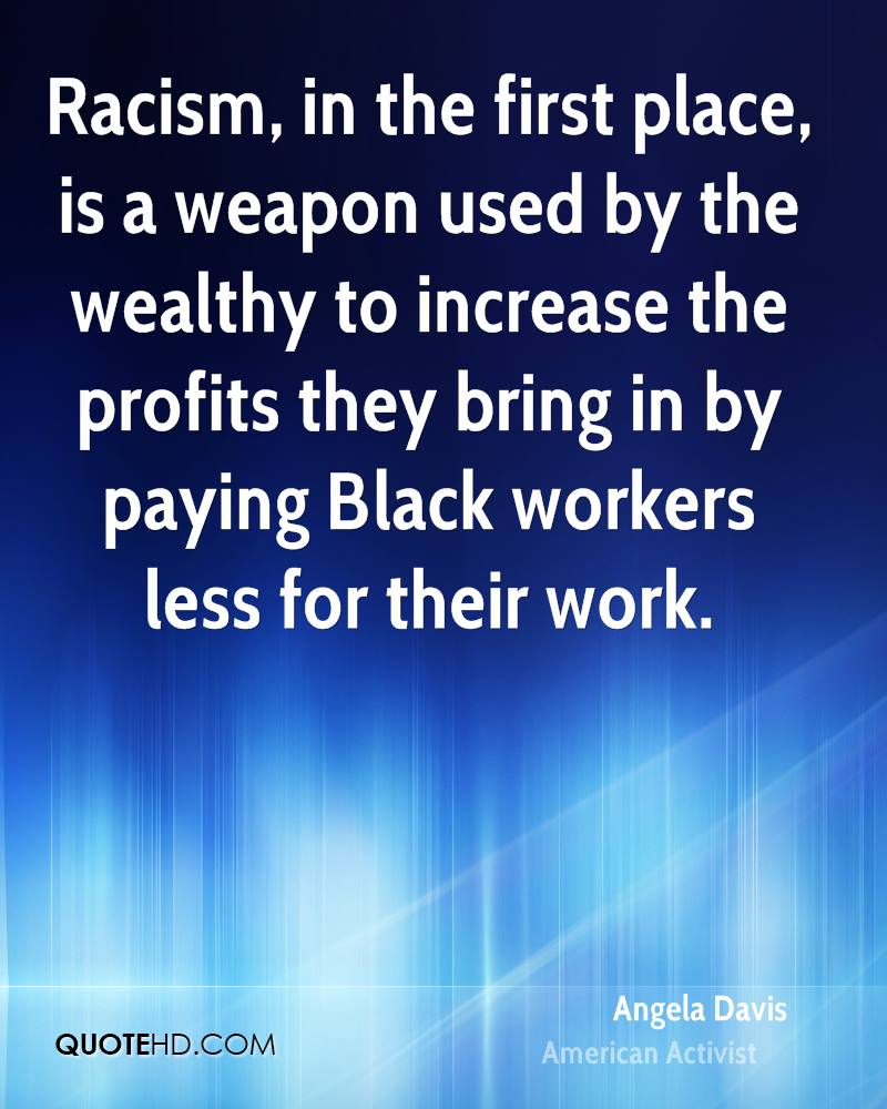 Racism, in the first place, is a weapon used by the wealthy to increase the profits they bring in by paying Black workers less for their work.