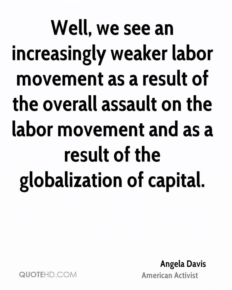 Well, we see an increasingly weaker labor movement as a result of the overall assault on the labor movement and as a result of the globalization of capital.