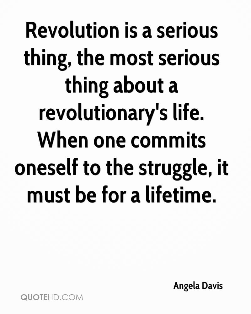 Revolution is a serious thing, the most serious thing about a revolutionary's life. When one commits oneself to the struggle, it must be for a lifetime.